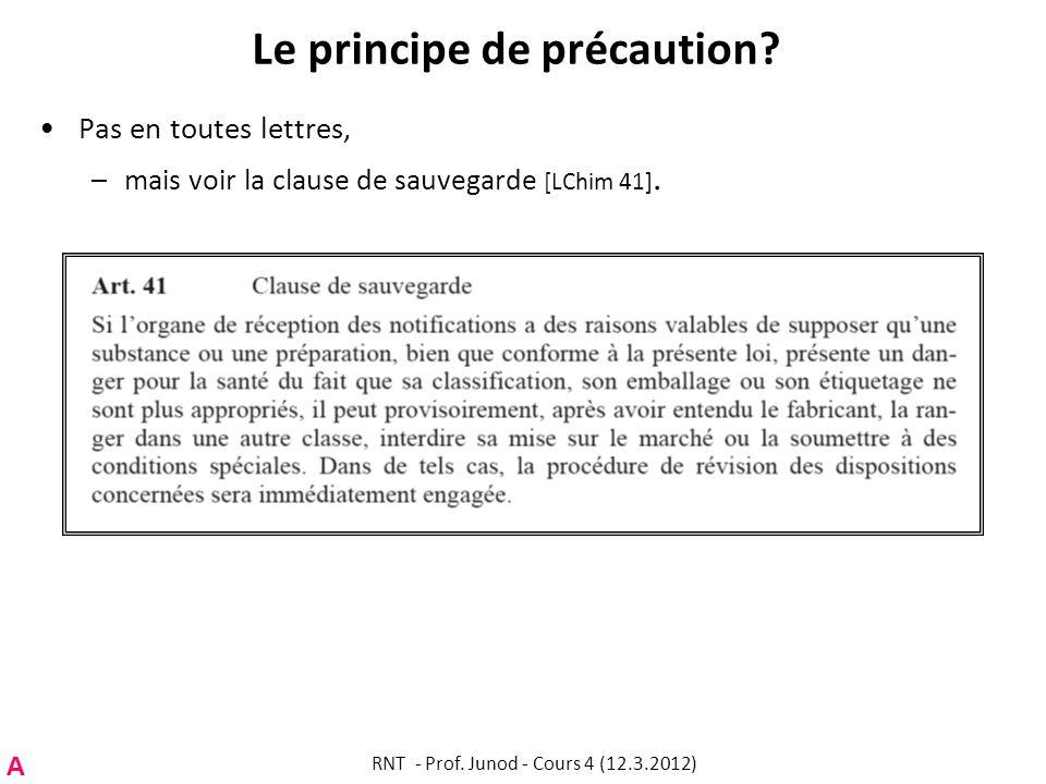 Le principe de précaution? Pas en toutes lettres, –mais voir la clause de sauvegarde [LChim 41]. A RNT - Prof. Junod - Cours 4 (12.3.2012)