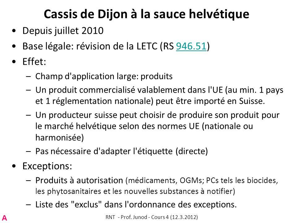 Cassis de Dijon à la sauce helvétique Depuis juillet 2010 Base légale: révision de la LETC (RS 946.51)946.51 Effet: –Champ d'application large: produi