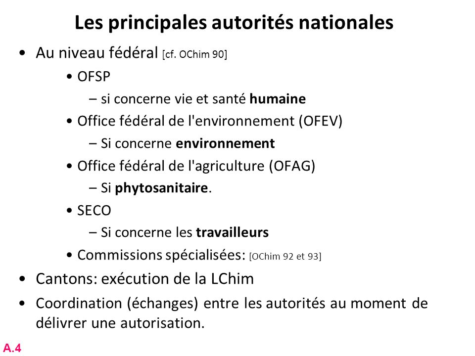 Les principales autorités nationales Au niveau fédéral [cf. OChim 90] OFSP –si concerne vie et santé humaine Office fédéral de l'environnement (OFEV)