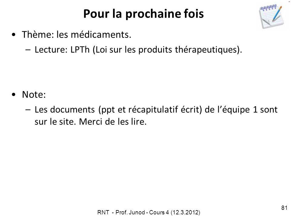 RNT - Prof. Junod - Cours 4 (12.3.2012) 81 Pour la prochaine fois Thème: les médicaments. –Lecture: LPTh (Loi sur les produits thérapeutiques). Note: