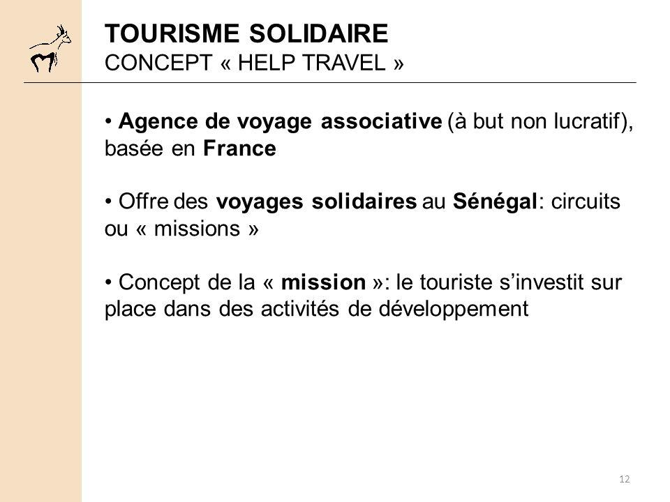 12 TOURISME SOLIDAIRE CONCEPT « HELP TRAVEL » Agence de voyage associative (à but non lucratif), basée en France Offre des voyages solidaires au Sénégal: circuits ou « missions » Concept de la « mission »: le touriste sinvestit sur place dans des activités de développement