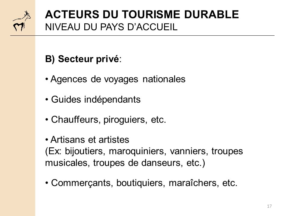 17 ACTEURS DU TOURISME DURABLE NIVEAU DU PAYS DACCUEIL B) Secteur privé: Agences de voyages nationales Guides indépendants Chauffeurs, piroguiers, etc.