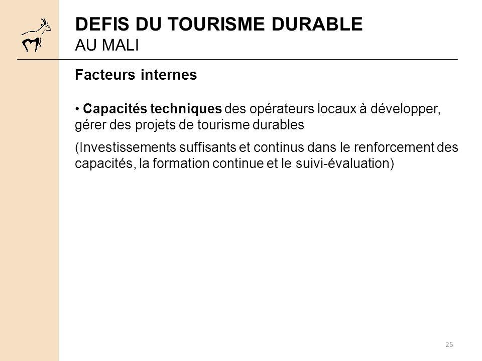 25 Facteurs internes Capacités techniques des opérateurs locaux à développer, gérer des projets de tourisme durables (Investissements suffisants et continus dans le renforcement des capacités, la formation continue et le suivi-évaluation) DEFIS DU TOURISME DURABLE AU MALI
