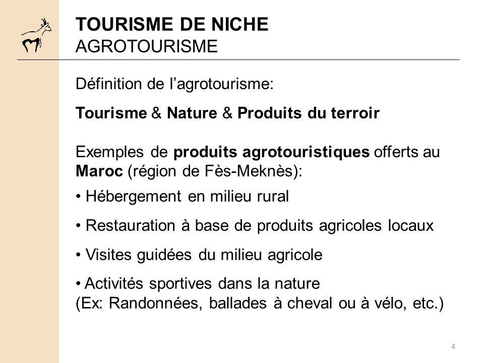 4 TOURISME DE NICHE AGROTOURISME Définition de lagrotourisme: Tourisme & Nature & Produits du terroir Exemples de produits agrotouristiques offerts au Maroc (région de Fès-Meknès): Hébergement en milieu rural Restauration à base de produits agricoles locaux Visites guidées du milieu agricole Activités sportives dans la nature (Ex: Randonnées, ballades à cheval ou à vélo, etc.)