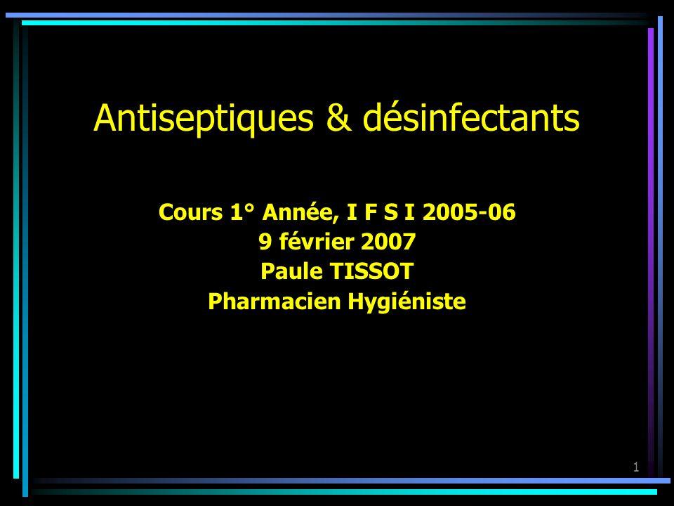1 Antiseptiques & désinfectants Cours 1° Année, I F S I 2005-06 9 février 2007 Paule TISSOT Pharmacien Hygiéniste