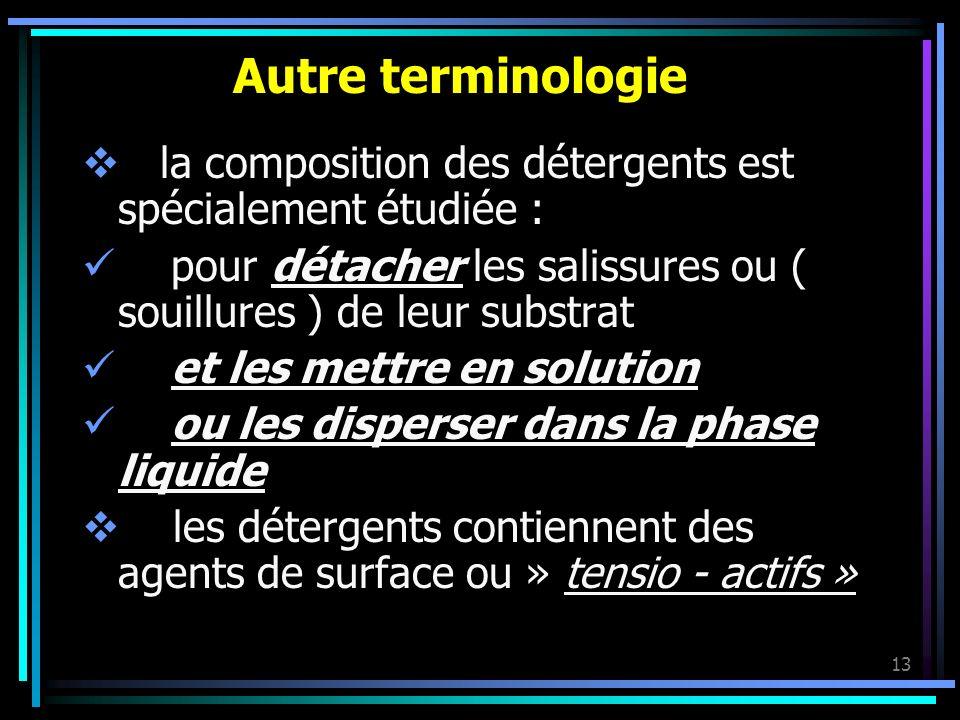 13 Autre terminologie la composition des détergents est spécialement étudiée : pour détacher les salissures ou ( souillures ) de leur substrat et les