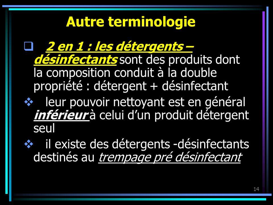 14 Autre terminologie 2 en 1 : les détergents – désinfectants sont des produits dont la composition conduit à la double propriété : détergent + désinf