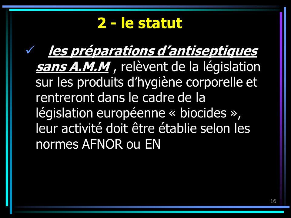 16 2 - le statut les préparations dantiseptiques sans A.M.M, relèvent de la législation sur les produits dhygiène corporelle et rentreront dans le cad