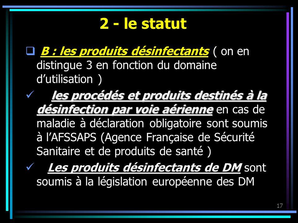 17 2 - le statut B : les produits désinfectants ( on en distingue 3 en fonction du domaine dutilisation ) les procédés et produits destinés à la désin