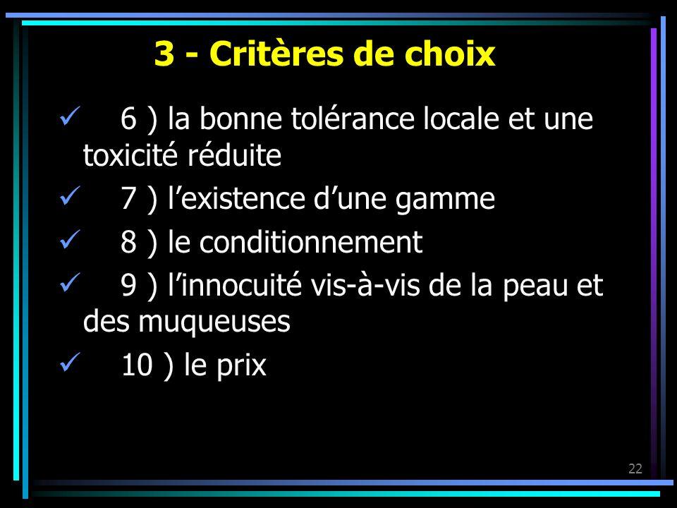 22 3 - Critères de choix 6 ) la bonne tolérance locale et une toxicité réduite 7 ) lexistence dune gamme 8 ) le conditionnement 9 ) linnocuité vis-à-v