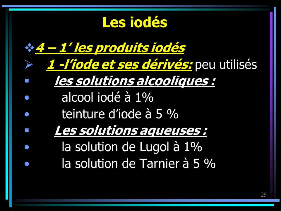 29 Les iodés 4 – 1 les produits iodés 1 -liode et ses dérivés: peu utilisés les solutions alcooliques : alcool iodé à 1% teinture diode à 5 % Les solu