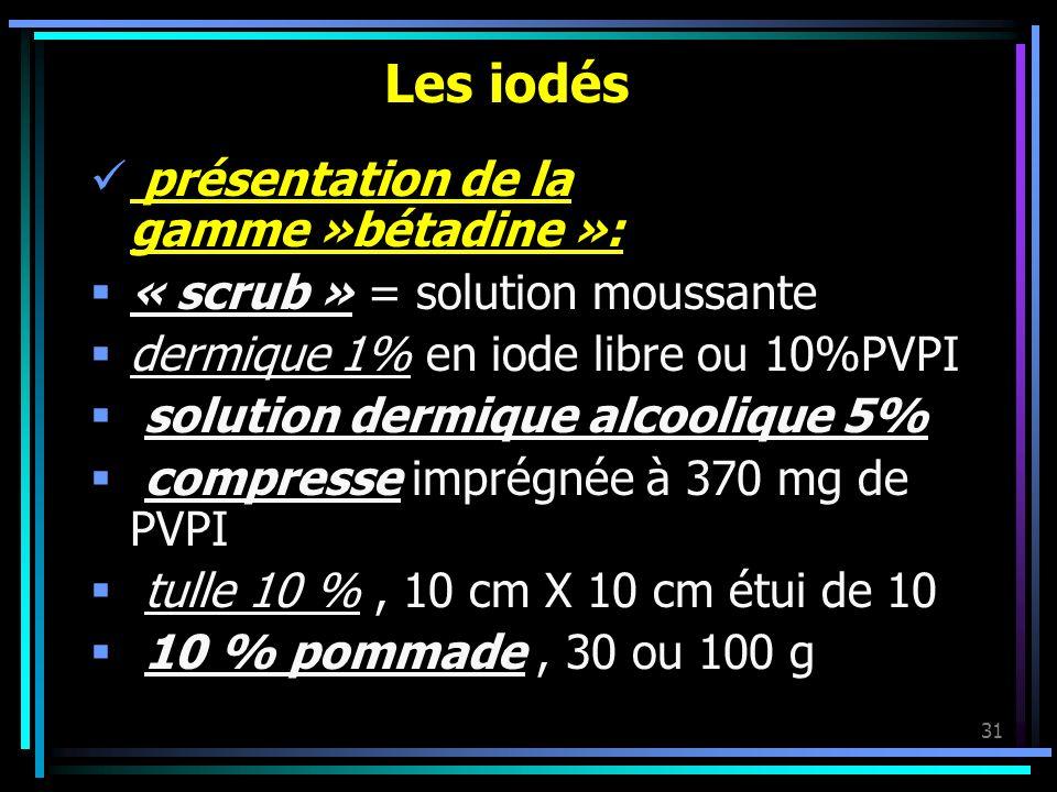 31 Les iodés présentation de la gamme »bétadine »: « scrub » = solution moussante dermique 1% en iode libre ou 10%PVPI solution dermique alcoolique 5%