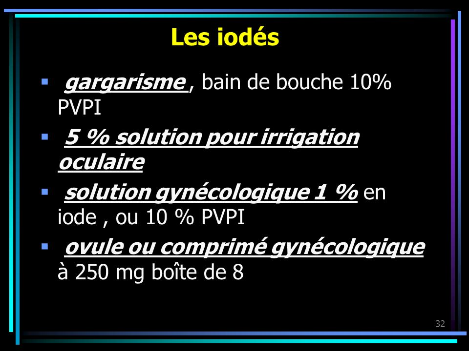 32 Les iodés gargarisme, bain de bouche 10% PVPI 5 % solution pour irrigation oculaire solution gynécologique 1 % en iode, ou 10 % PVPI ovule ou compr