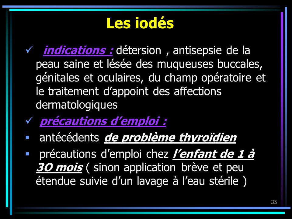 35 Les iodés indications : détersion, antisepsie de la peau saine et lésée des muqueuses buccales, génitales et oculaires, du champ opératoire et le t