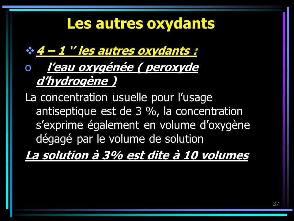 37 Les autres oxydants 4 – 1 les autres oxydants : o leau oxygénée ( peroxyde dhydrogène ) La concentration usuelle pour lusage antiseptique est de 3