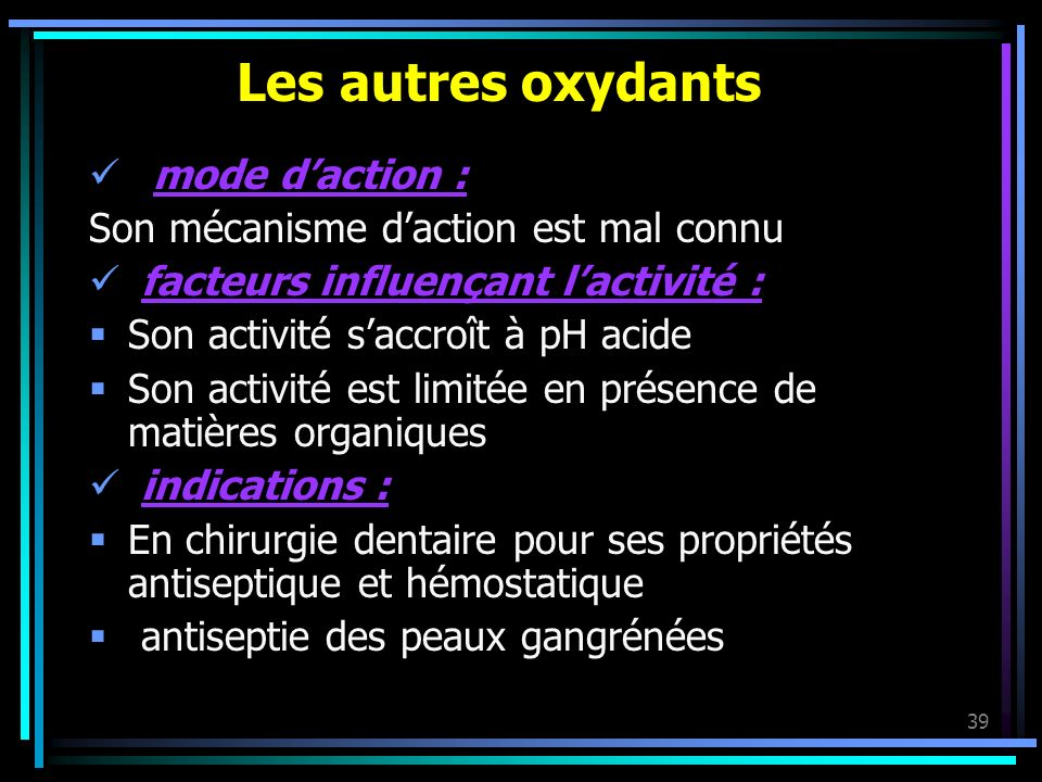 39 Les autres oxydants mode daction : Son mécanisme daction est mal connu facteurs influençant lactivité : Son activité saccroît à pH acide Son activi