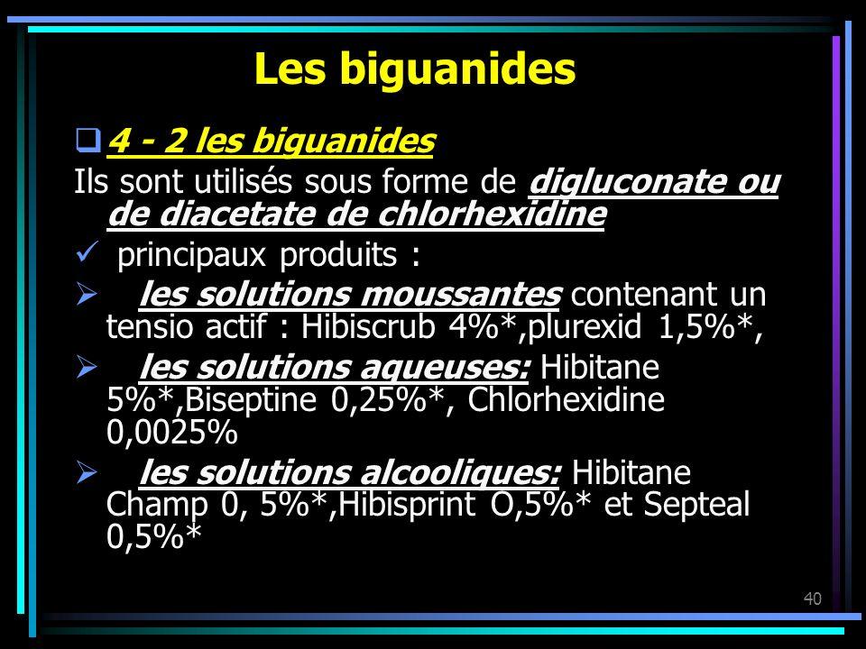 40 Les biguanides 4 - 2 les biguanides Ils sont utilisés sous forme de digluconate ou de diacetate de chlorhexidine principaux produits : les solution