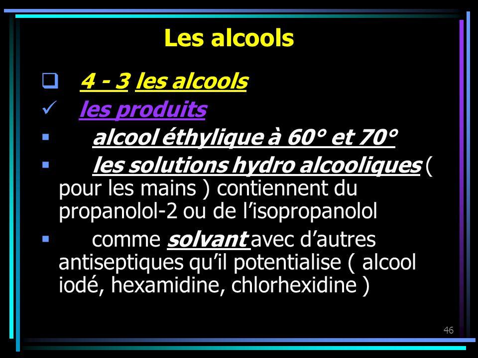 46 Les alcools 4 - 3 les alcools les produits alcool éthylique à 60° et 70° les solutions hydro alcooliques ( pour les mains ) contiennent du propanol