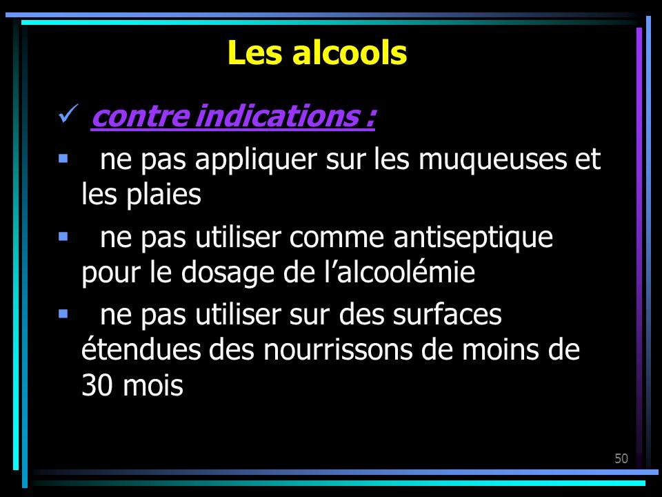 50 Les alcools contre indications : ne pas appliquer sur les muqueuses et les plaies ne pas utiliser comme antiseptique pour le dosage de lalcoolémie
