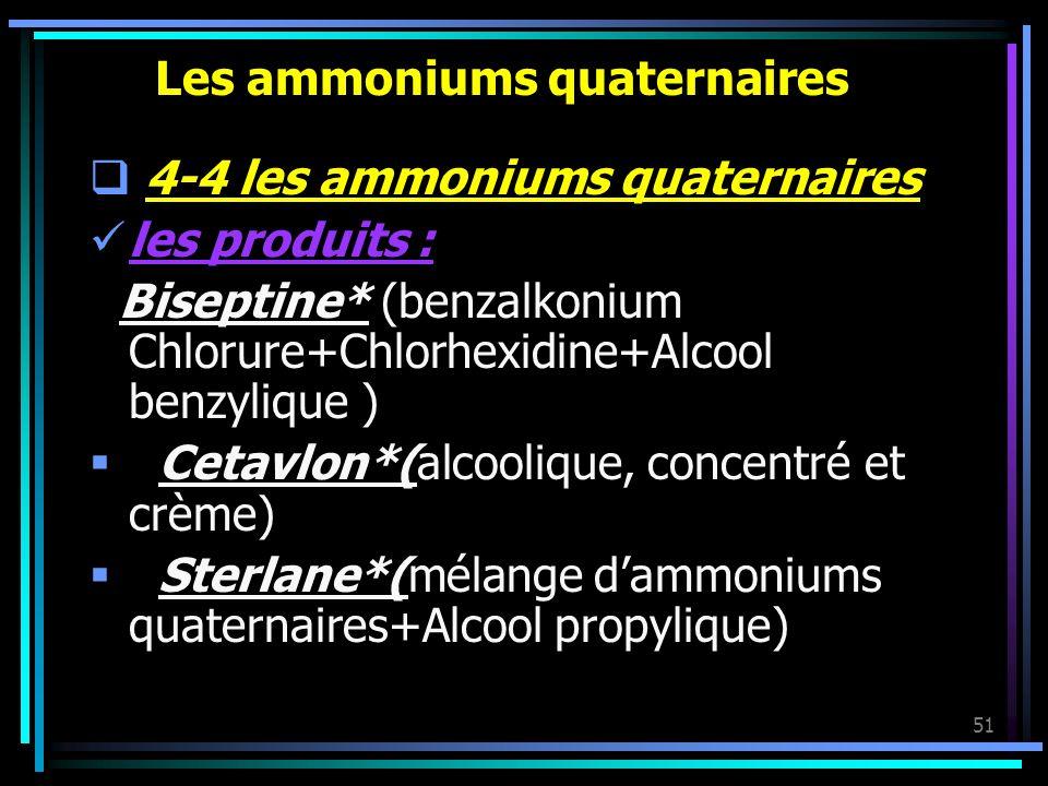 51 Les ammoniums quaternaires 4-4 les ammoniums quaternaires les produits : Biseptine* (benzalkonium Chlorure+Chlorhexidine+Alcool benzylique ) Cetavl