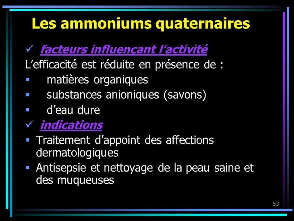 53 Les ammoniums quaternaires facteurs influençant lactivité Lefficacité est réduite en présence de : matières organiques substances anioniques (savon