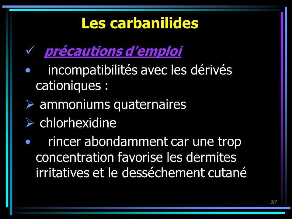 57 Les carbanilides précautions demploi incompatibilités avec les dérivés cationiques : ammoniums quaternaires chlorhexidine rincer abondamment car un