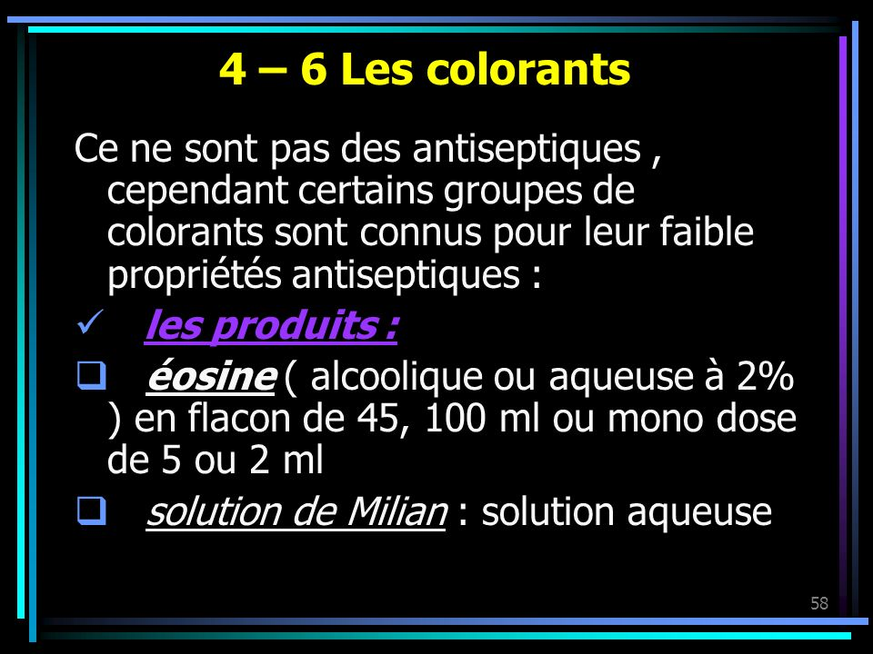 58 4 – 6 Les colorants Ce ne sont pas des antiseptiques, cependant certains groupes de colorants sont connus pour leur faible propriétés antiseptiques