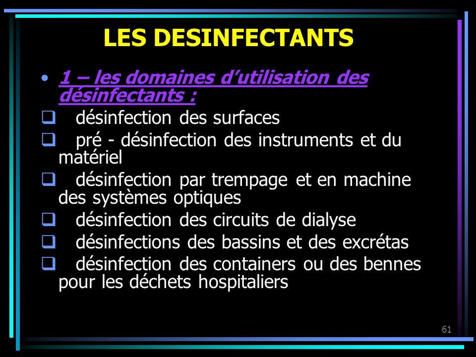 61 LES DESINFECTANTS 1 – les domaines dutilisation des désinfectants : désinfection des surfaces pré - désinfection des instruments et du matériel dés