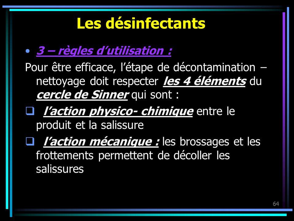 64 Les désinfectants 3 – règles dutilisation : Pour être efficace, létape de décontamination – nettoyage doit respecter les 4 éléments du cercle de Si