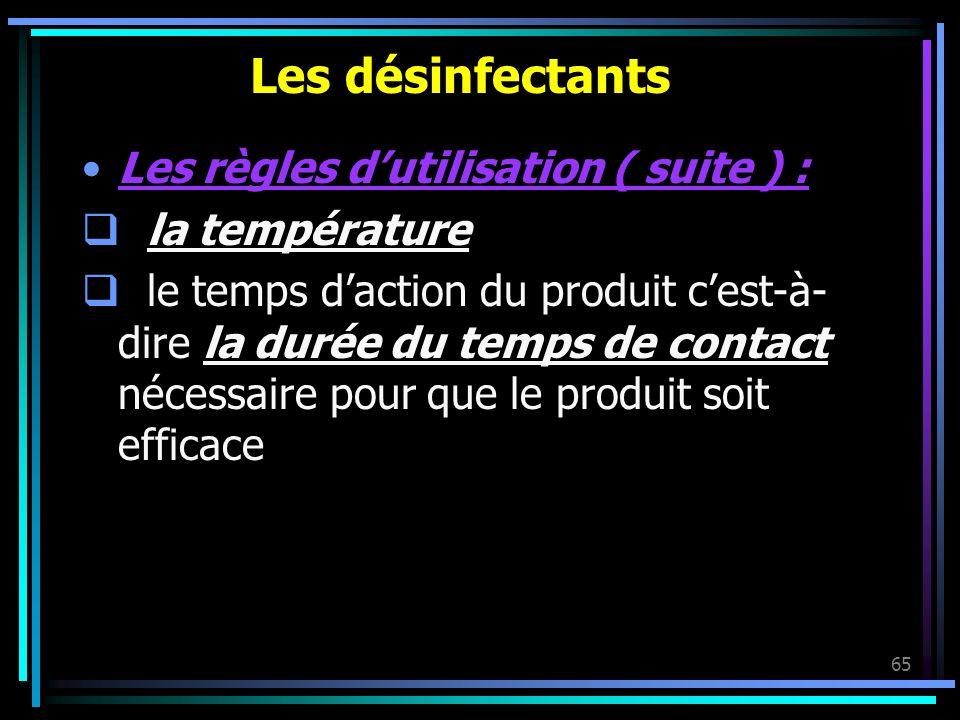 65 Les désinfectants Les règles dutilisation ( suite ) : la température le temps daction du produit cest-à- dire la durée du temps de contact nécessai