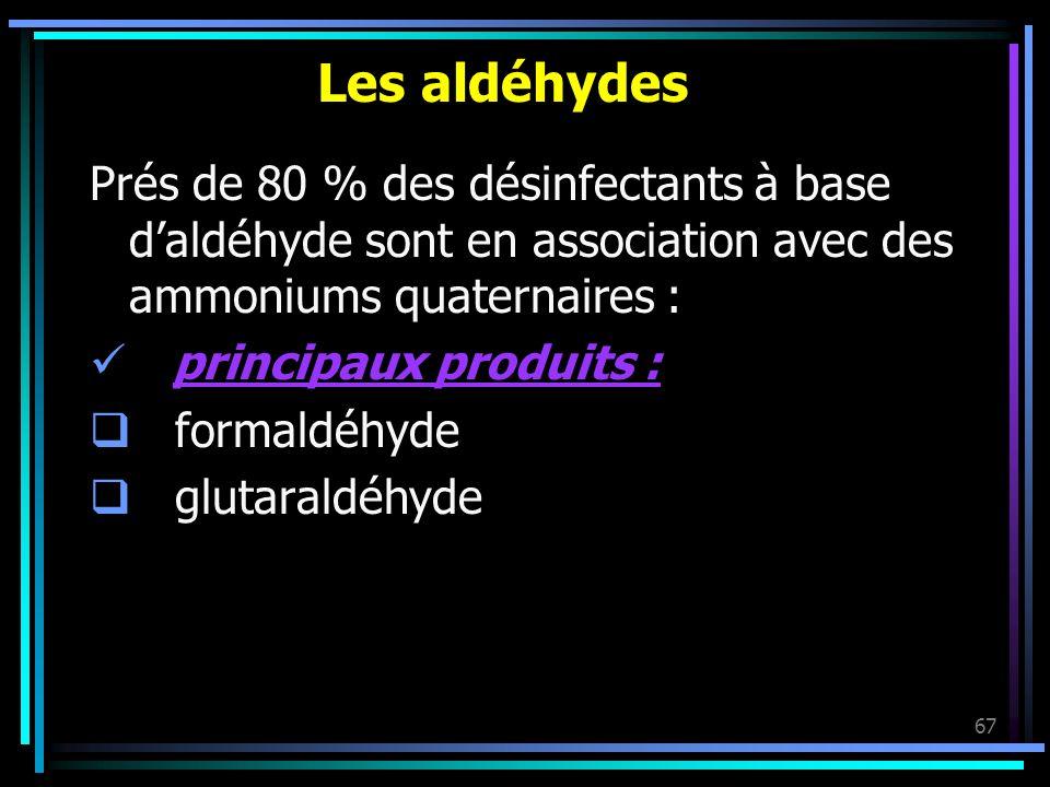 67 Les aldéhydes Prés de 80 % des désinfectants à base daldéhyde sont en association avec des ammoniums quaternaires : principaux produits : formaldéh