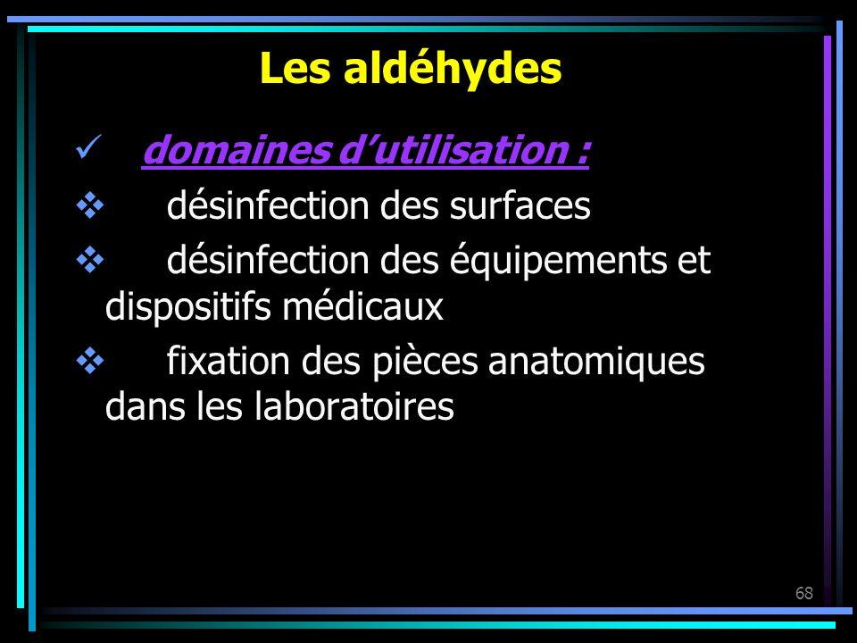 68 Les aldéhydes domaines dutilisation : désinfection des surfaces désinfection des équipements et dispositifs médicaux fixation des pièces anatomique