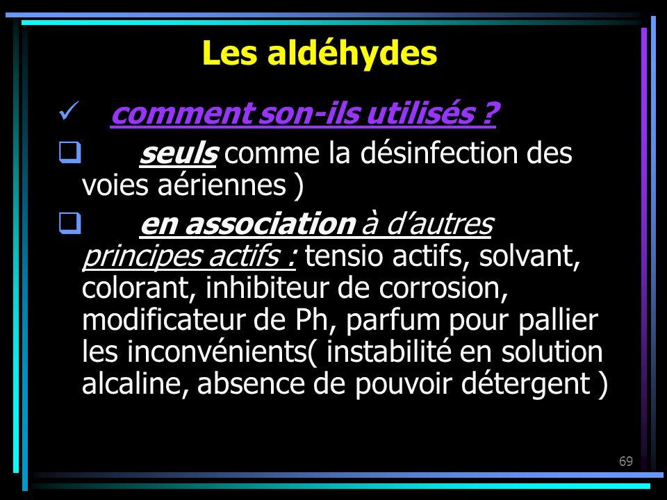 69 Les aldéhydes comment son-ils utilisés ? seuls comme la désinfection des voies aériennes ) en association à dautres principes actifs : tensio actif