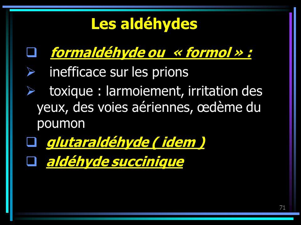 71 Les aldéhydes formaldéhyde ou « formol » : inefficace sur les prions toxique : larmoiement, irritation des yeux, des voies aériennes, œdème du poum