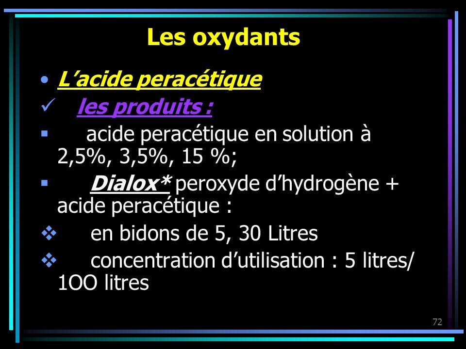 72 Les oxydants Lacide peracétique les produits : acide peracétique en solution à 2,5%, 3,5%, 15 %; Dialox* peroxyde dhydrogène + acide peracétique :