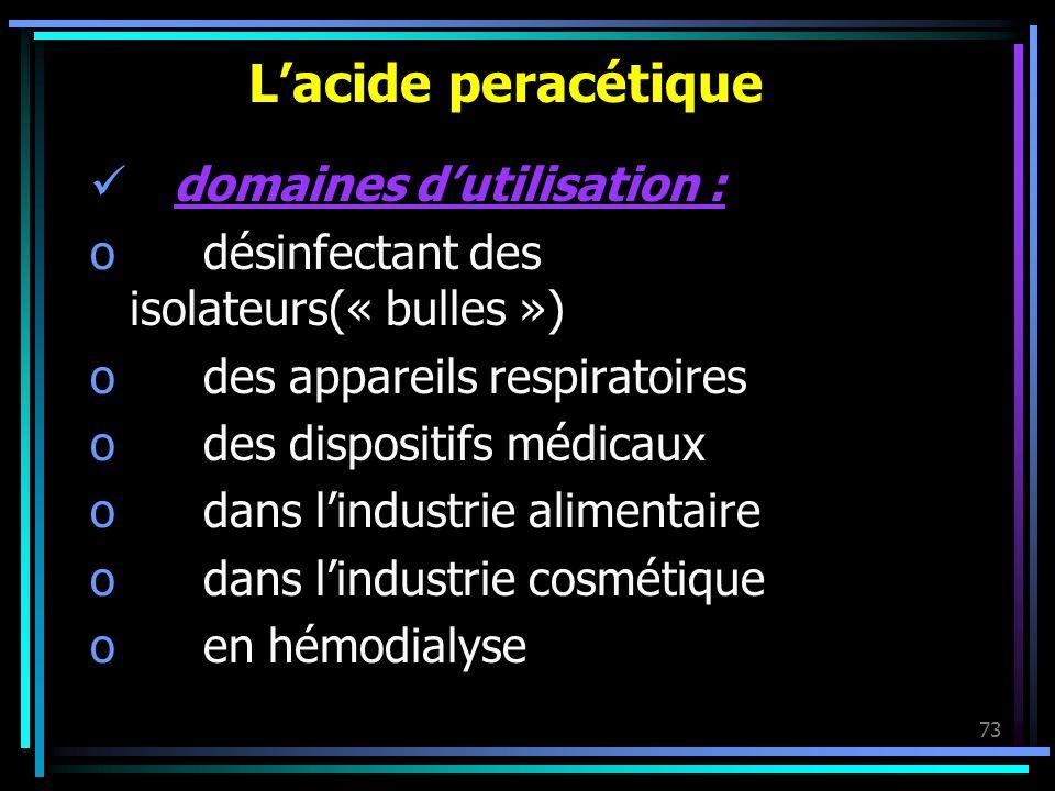 73 Lacide peracétique domaines dutilisation : o désinfectant des isolateurs(« bulles ») o des appareils respiratoires o des dispositifs médicaux o dan
