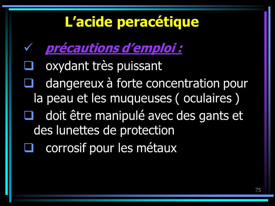75 Lacide peracétique précautions demploi : oxydant très puissant dangereux à forte concentration pour la peau et les muqueuses ( oculaires ) doit êtr