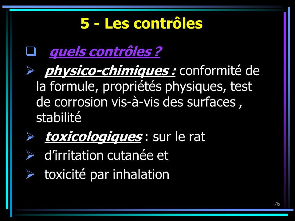 76 5 - Les contrôles quels contrôles ? physico-chimiques : conformité de la formule, propriétés physiques, test de corrosion vis-à-vis des surfaces, s