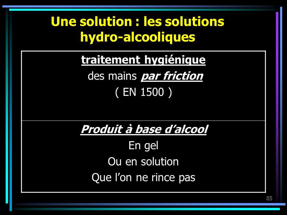 85 Une solution : les solutions hydro-alcooliques traitement hygiénique des mains par friction ( EN 1500 ) Produit à base dalcool En gel Ou en solutio