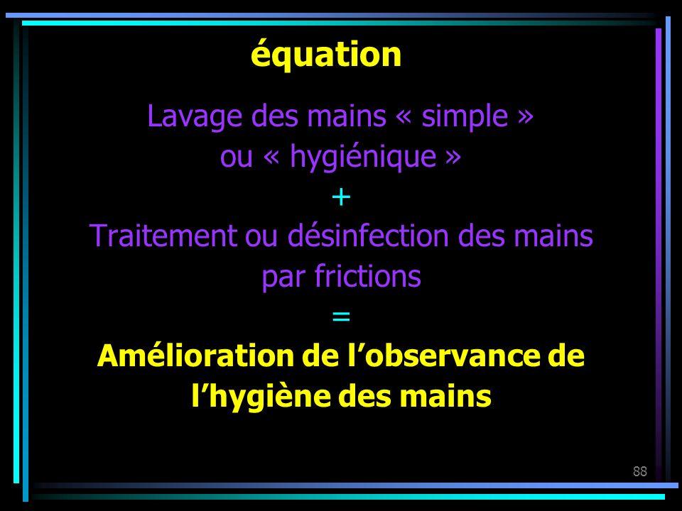 88 équation Lavage des mains « simple » ou « hygiénique » + Traitement ou désinfection des mains par frictions = Amélioration de lobservance de lhygiè