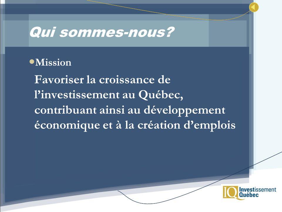 Qui sommes-nous? Mission Favoriser la croissance de linvestissement au Québec, contribuant ainsi au développement économique et à la création demplois