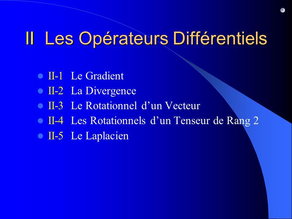 II Les Opérateurs Différentiels II-1 Le Gradient II-2 La Divergence II-3 Le Rotationnel dun Vecteur II-4 Les Rotationnels dun Tenseur de Rang 2 II-5 L