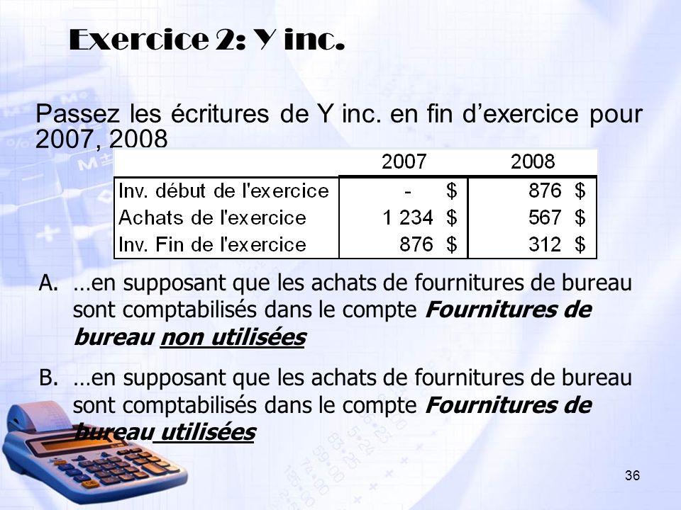 Exercice 2: Y inc. Passez les écritures de Y inc. en fin dexercice pour 2007, 2008 A.…en supposant que les achats de fournitures de bureau sont compta