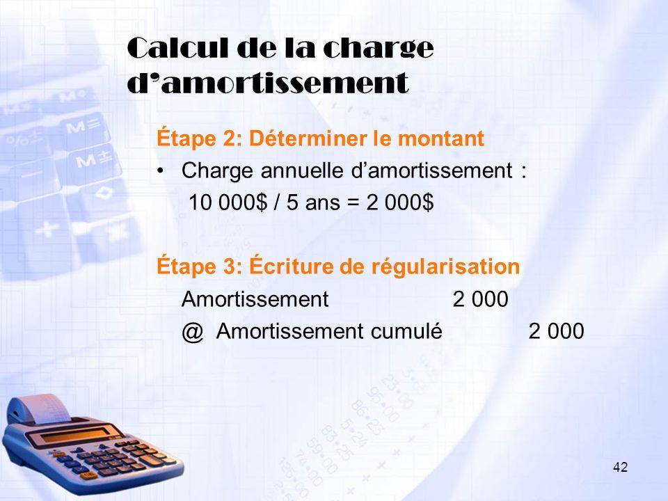 Calcul de la charge damortissement Étape 2: Déterminer le montant Charge annuelle damortissement : 10 000$ / 5 ans = 2 000$ Étape 3: Écriture de régul