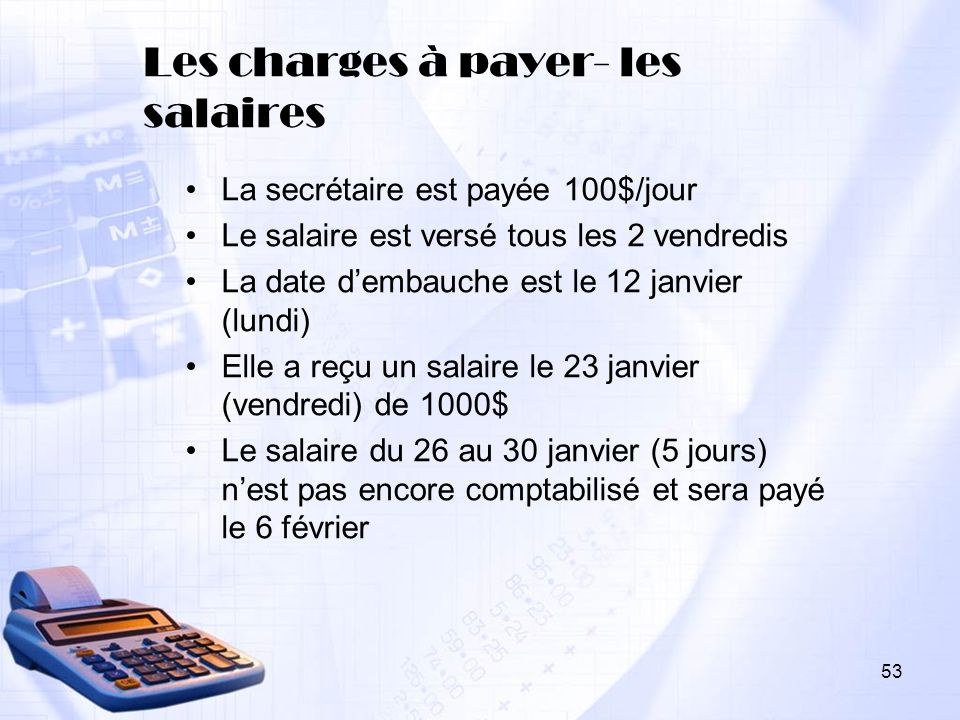 Les charges à payer- les salaires La secrétaire est payée 100$/jour Le salaire est versé tous les 2 vendredis La date dembauche est le 12 janvier (lun