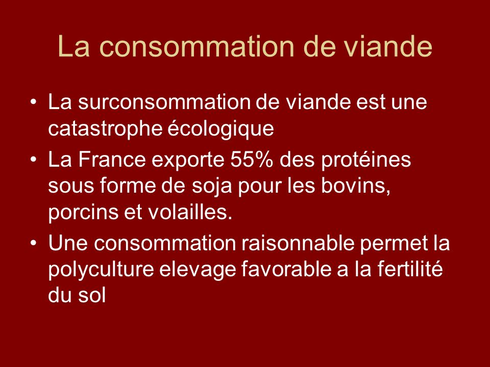 La consommation de viande La surconsommation de viande est une catastrophe écologique La France exporte 55% des protéines sous forme de soja pour les