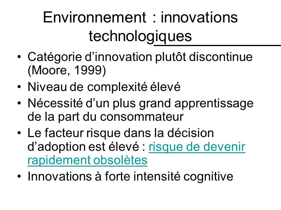 Environnement : innovations technologiques Catégorie dinnovation plutôt discontinue (Moore, 1999) Niveau de complexité élevé Nécessité dun plus grand apprentissage de la part du consommateur Le facteur risque dans la décision dadoption est élevé : risque de devenir rapidement obsolètesrisque de devenir rapidement obsolètes Innovations à forte intensité cognitive