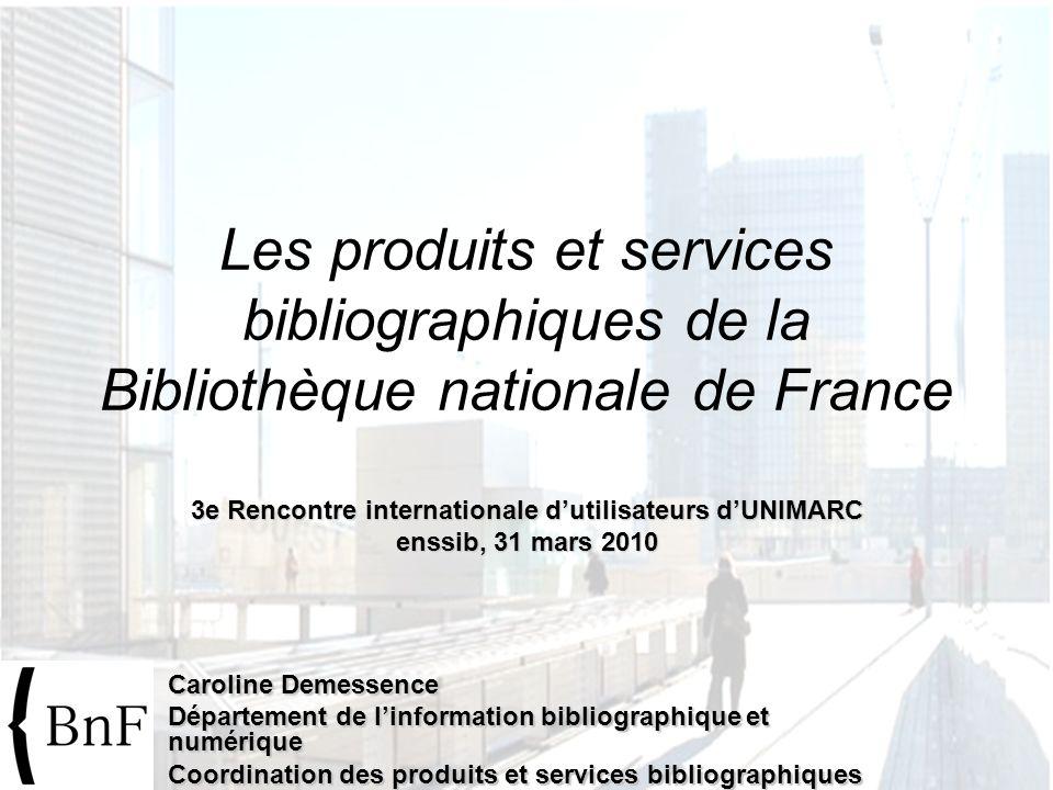 3e Rencontre internationale dutilisateurs dUNIMARC enssib, 31 mars 2010 Les produits et services bibliographiques de la Bibliothèque nationale de Fran