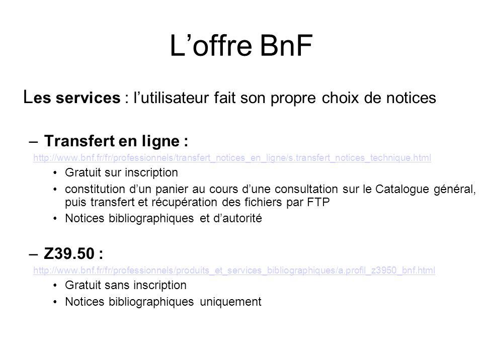 Loffre BnF L es services : lutilisateur fait son propre choix de notices –Transfert en ligne : http://www.bnf.fr/fr/professionnels/transfert_notices_e