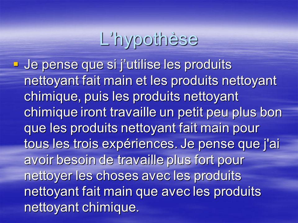 Lhypothèse Je pense que si jutilise les produits nettoyant fait main et les produits nettoyant chimique, puis les produits nettoyant chimique iront tr